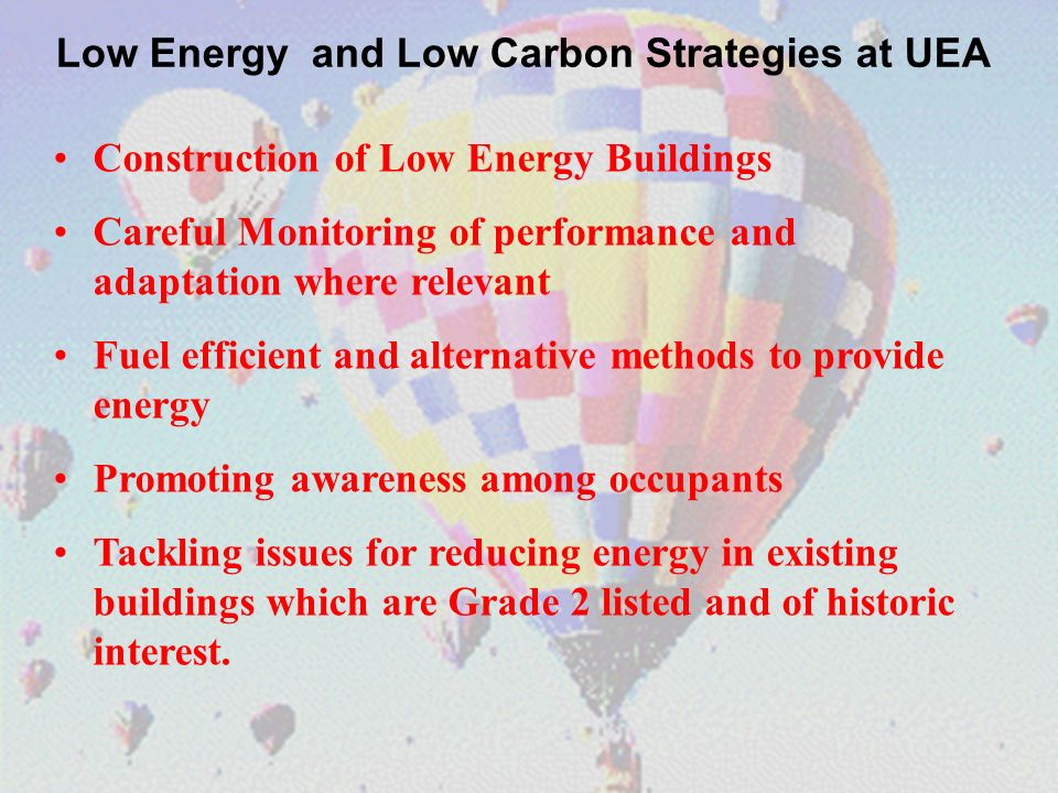 Construction of Low Energy Buildings Careful Monitoring of performance and adaptation where relevant Fuel efficient and alternative methods to provide energy Promoting awareness among occupants Tackling issues for reducing energy in existing buildings which are Grade 2 listed and of historic interest.