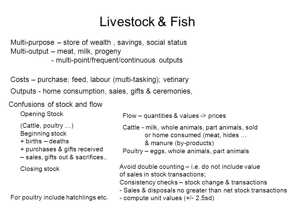 Livestock & Fish Multi-purpose – store of wealth, savings, social status Multi-output – meat, milk, progeny - multi-point/frequent/continuous outputs Costs – purchase; feed, labour (multi-tasking); vetinary Outputs - home consumption, sales, gifts & ceremonies, Confusions of stock and flow Opening Stock (Cattle, poultry …) Beginning stock + births – deaths + purchases & gifts received – sales, gifts out & sacrifices..