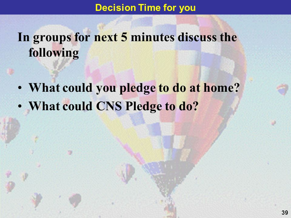 39 In groups for next 5 minutes discuss the following What could you pledge to do at home? What could CNS Pledge to do? Decision Time for you