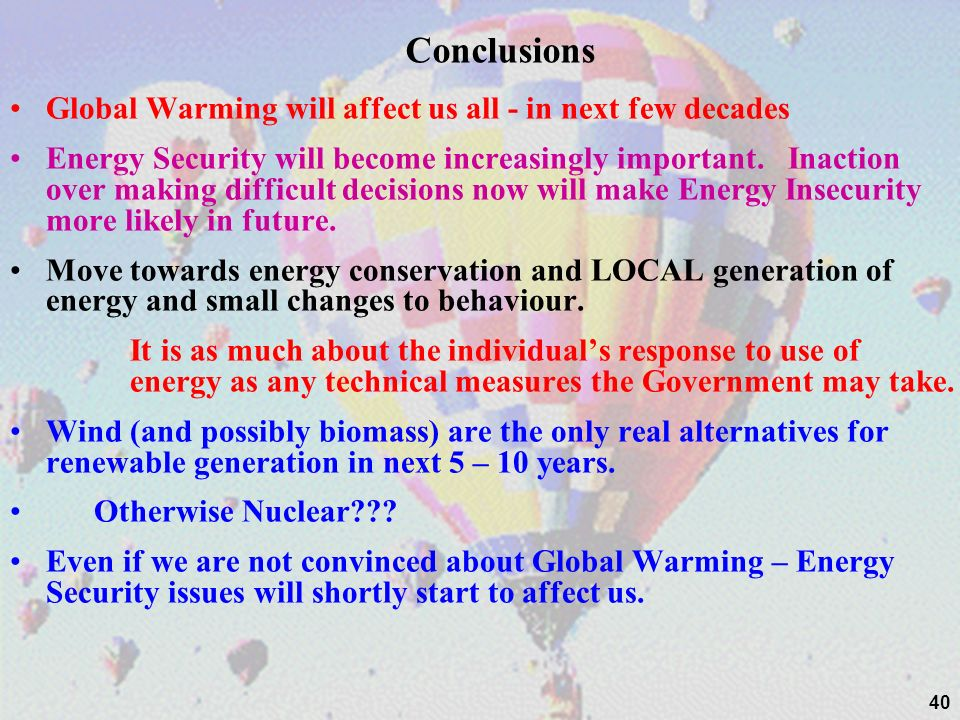 40 Conclusions Global Warming will affect us all - in next few decades Energy Security will become increasingly important. Inaction over making diffic