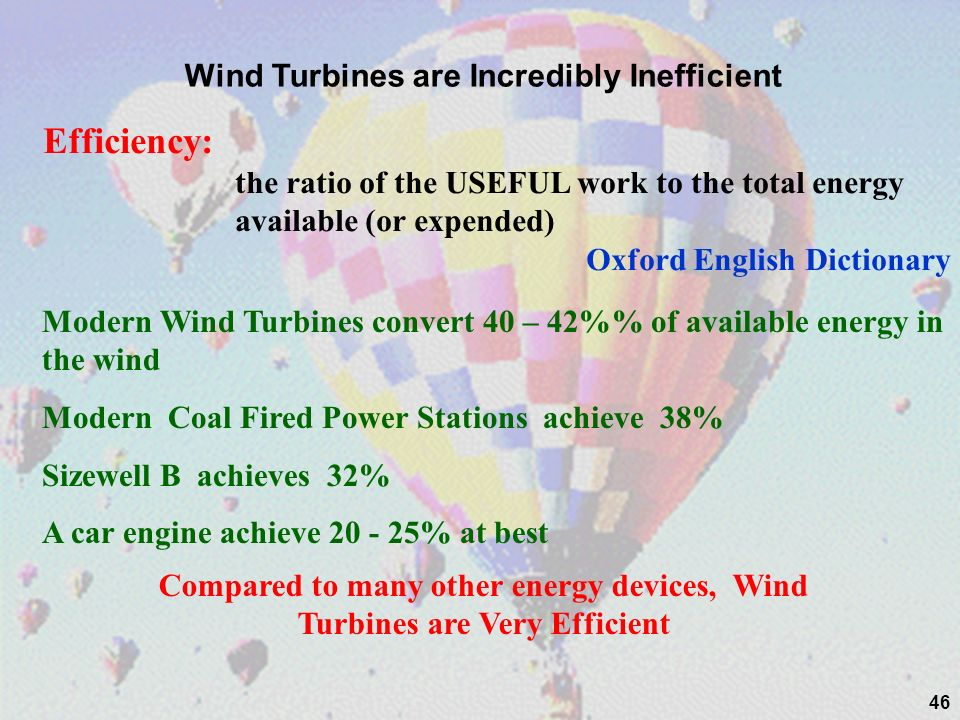 46 Wind Turbines are Incredibly Inefficient Efficiency: the ratio of the USEFUL work to the total energy available (or expended) Oxford English Dictio