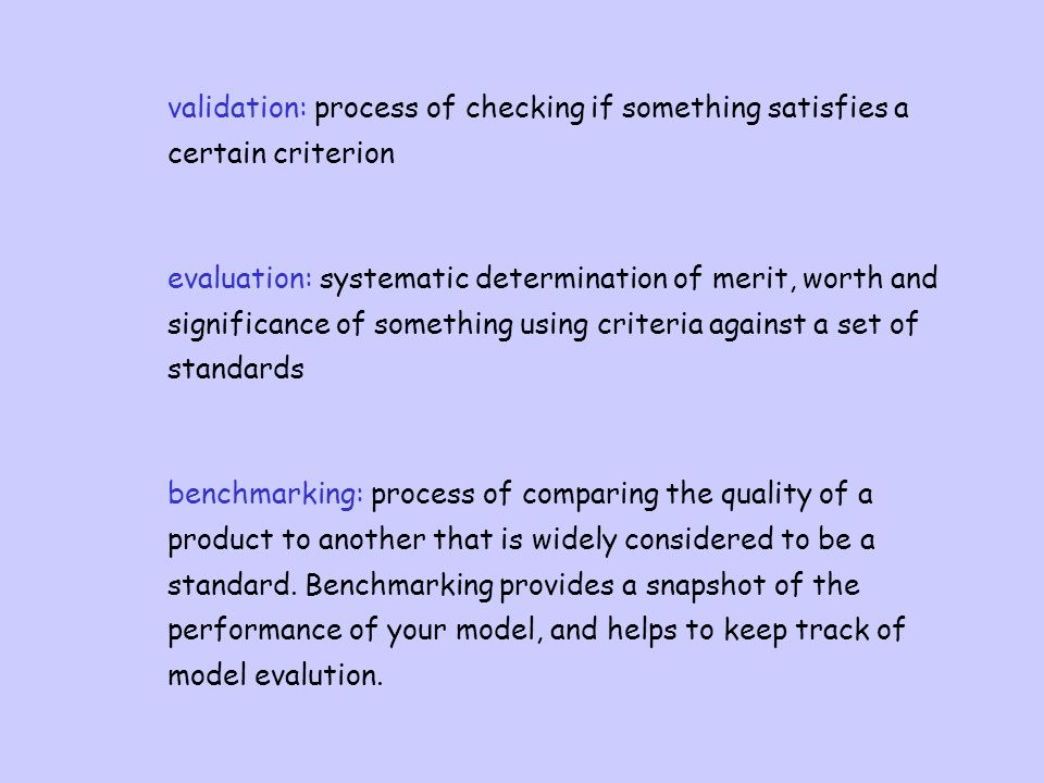 validation: process of checking if something satisfies a certain criterion evaluation: systematic determination of merit, worth and significance of something using criteria against a set of standards benchmarking: process of comparing the quality of a product to another that is widely considered to be a standard.