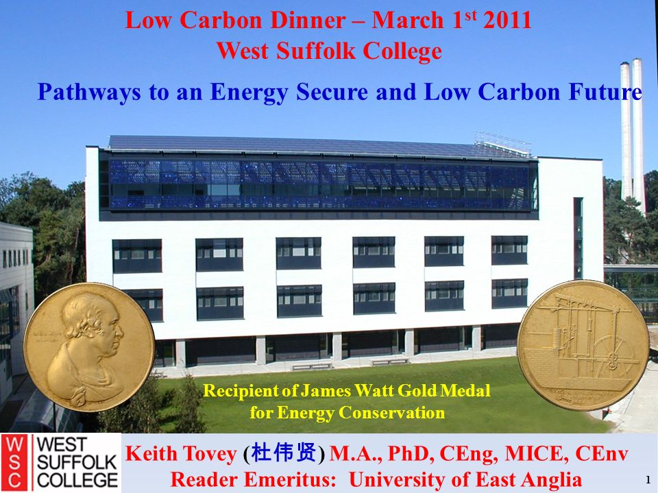 Recipient of James Watt Gold Medal for Energy Conservation Keith Tovey ( ) M.A., PhD, CEng, MICE, CEnv Reader Emeritus: University of East Anglia 1 Low Carbon Dinner – March 1 st 2011 West Suffolk College Pathways to an Energy Secure and Low Carbon Future