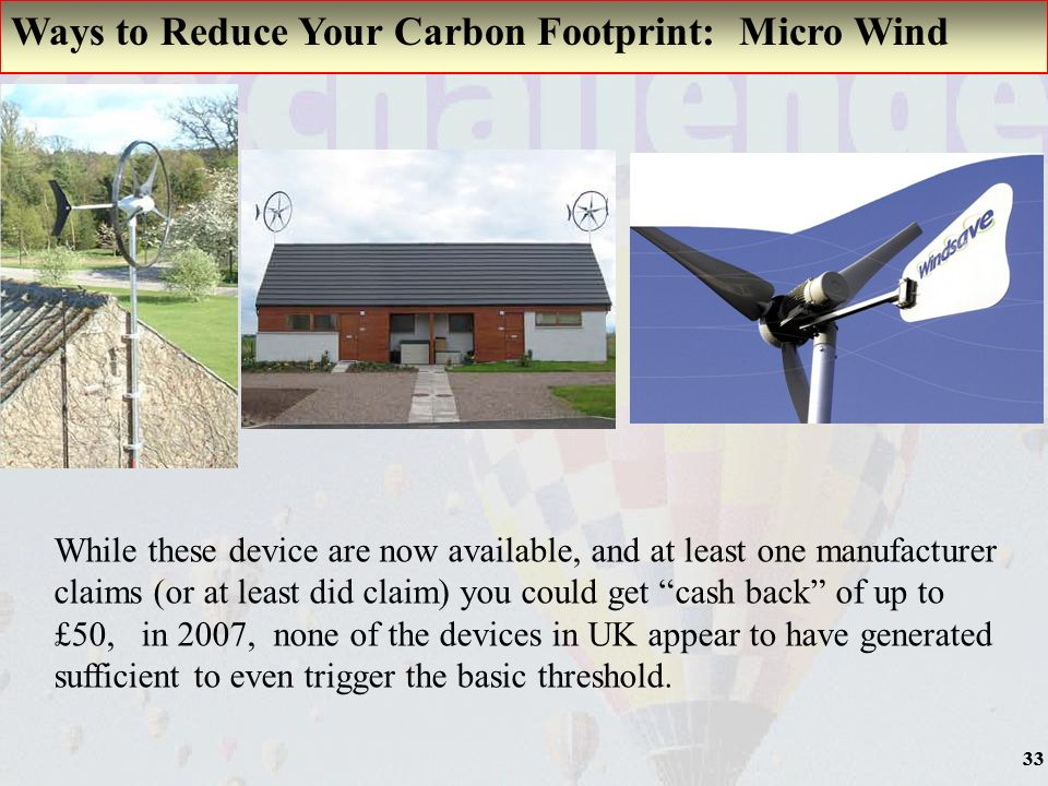 33 Ways to Reduce Your Carbon Footprint: Micro Wind While these device are now available, and at least one manufacturer claims (or at least did claim) you could get cash back of up to £50, in 2007, none of the devices in UK appear to have generated sufficient to even trigger the basic threshold.