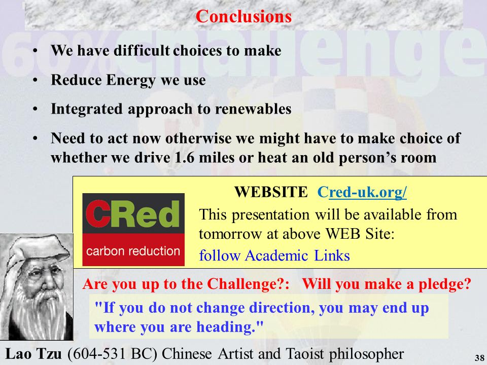 38 WEBSITE Cred-uk.org/ This presentation will be available from tomorrow at above WEB Site: follow Academic Links We have difficult choices to make Reduce Energy we use Integrated approach to renewables Need to act now otherwise we might have to make choice of whether we drive 1.6 miles or heat an old persons room Conclusions Are you up to the Challenge : Will you make a pledge.