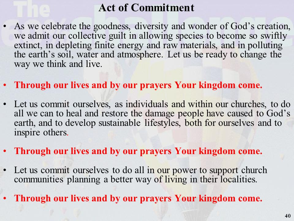 40 Act of Commitment As we celebrate the goodness, diversity and wonder of Gods creation, we admit our collective guilt in allowing species to become so swiftly extinct, in depleting finite energy and raw materials, and in polluting the earths soil, water and atmosphere.
