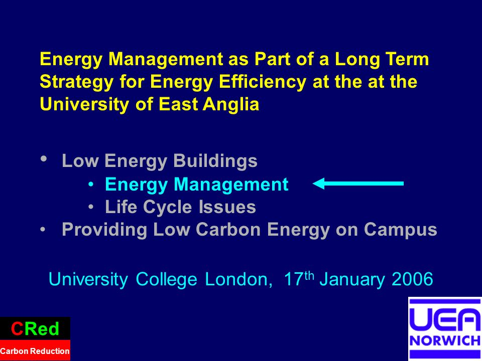 18 Energy Management as Part of a Long Term Strategy for Energy Efficiency at the at the University of East Anglia Low Energy Buildings Energy Management Life Cycle Issues Providing Low Carbon Energy on Campus CRed Carbon Reduction University College London, 17 th January 2006