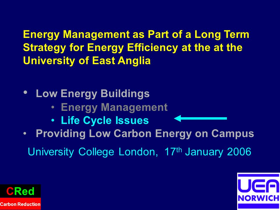 24 Energy Management as Part of a Long Term Strategy for Energy Efficiency at the at the University of East Anglia Low Energy Buildings Energy Management Life Cycle Issues Providing Low Carbon Energy on Campus CRed Carbon Reduction University College London, 17 th January 2006