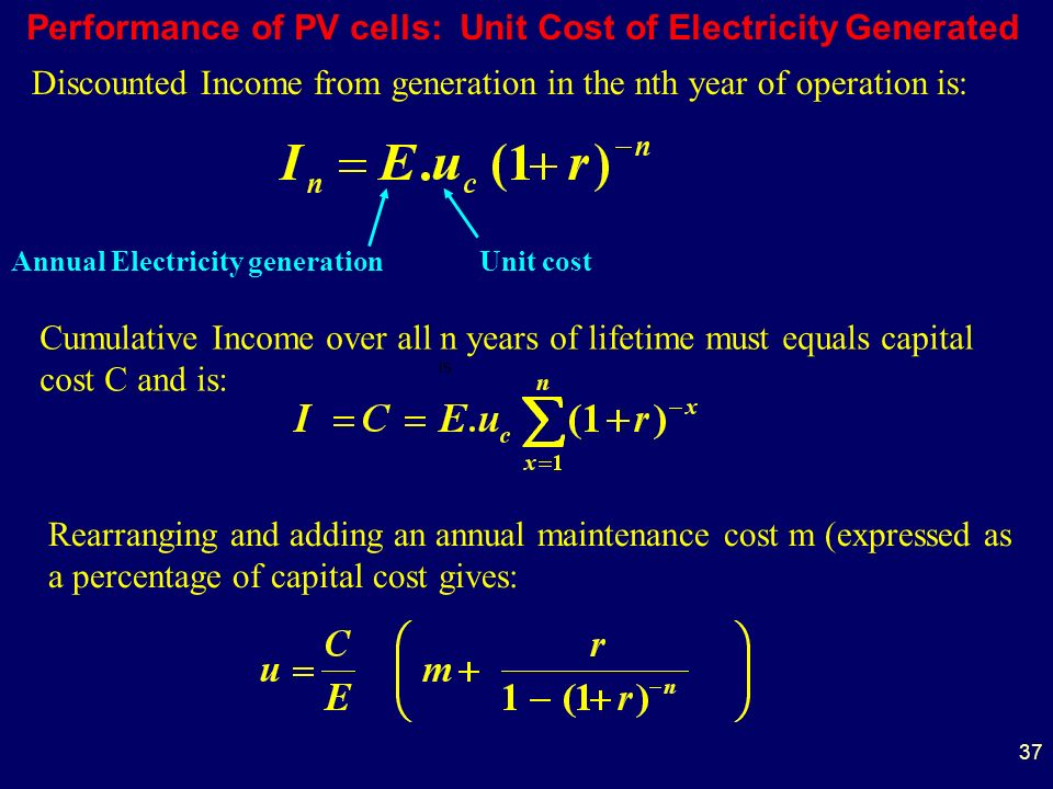 37 Performance of PV cells: Unit Cost of Electricity Generated is Discounted Income from generation in the nth year of operation is: Cumulative Income over all n years of lifetime must equals capital cost C and is: Rearranging and adding an annual maintenance cost m (expressed as a percentage of capital cost gives: Annual Electricity generationUnit cost