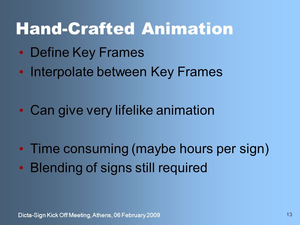 13 Dicta-Sign Kick Off Meeting, Athens, 06 February 2009 Hand-Crafted Animation Define Key Frames Interpolate between Key Frames Can give very lifelike animation Time consuming (maybe hours per sign) Blending of signs still required