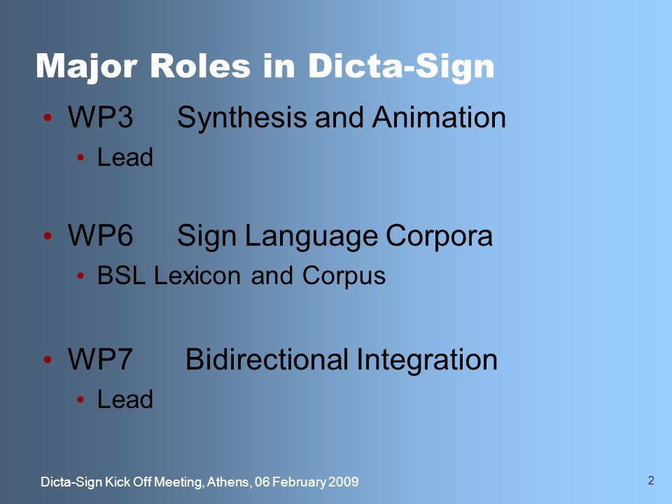 2 Dicta-Sign Kick Off Meeting, Athens, 06 February 2009 Major Roles in Dicta-Sign WP3Synthesis and Animation Lead WP6Sign Language Corpora BSL Lexicon and Corpus WP7 Bidirectional Integration Lead