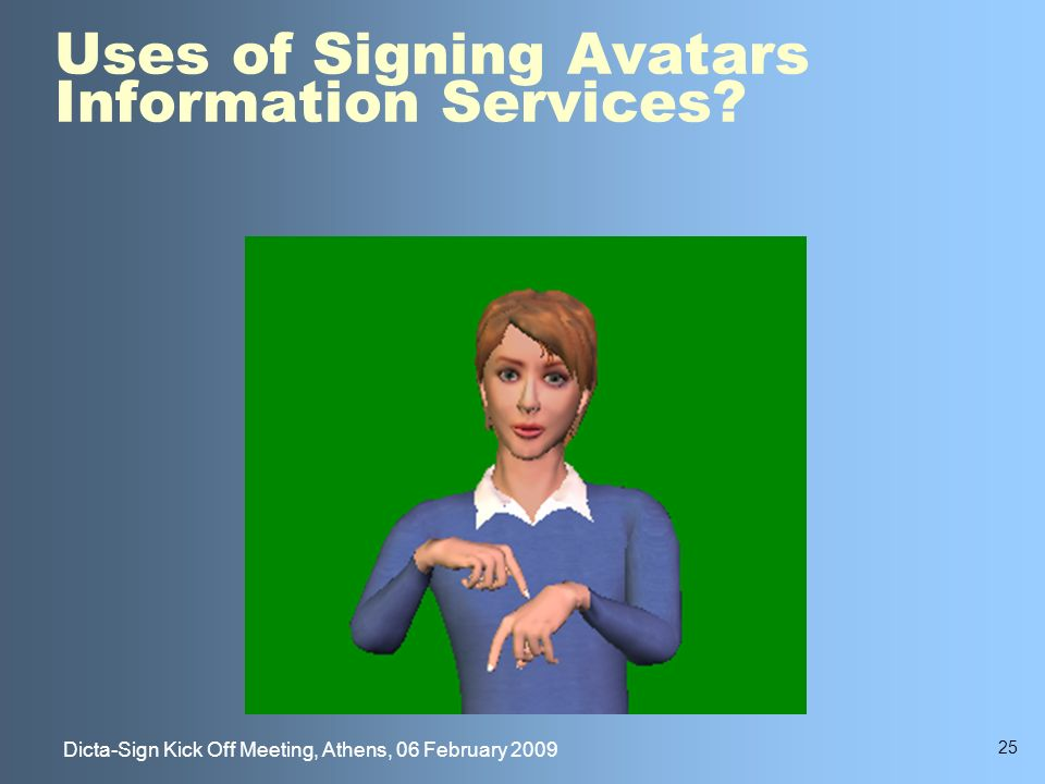 25 Dicta-Sign Kick Off Meeting, Athens, 06 February 2009 Uses of Signing Avatars Information Services