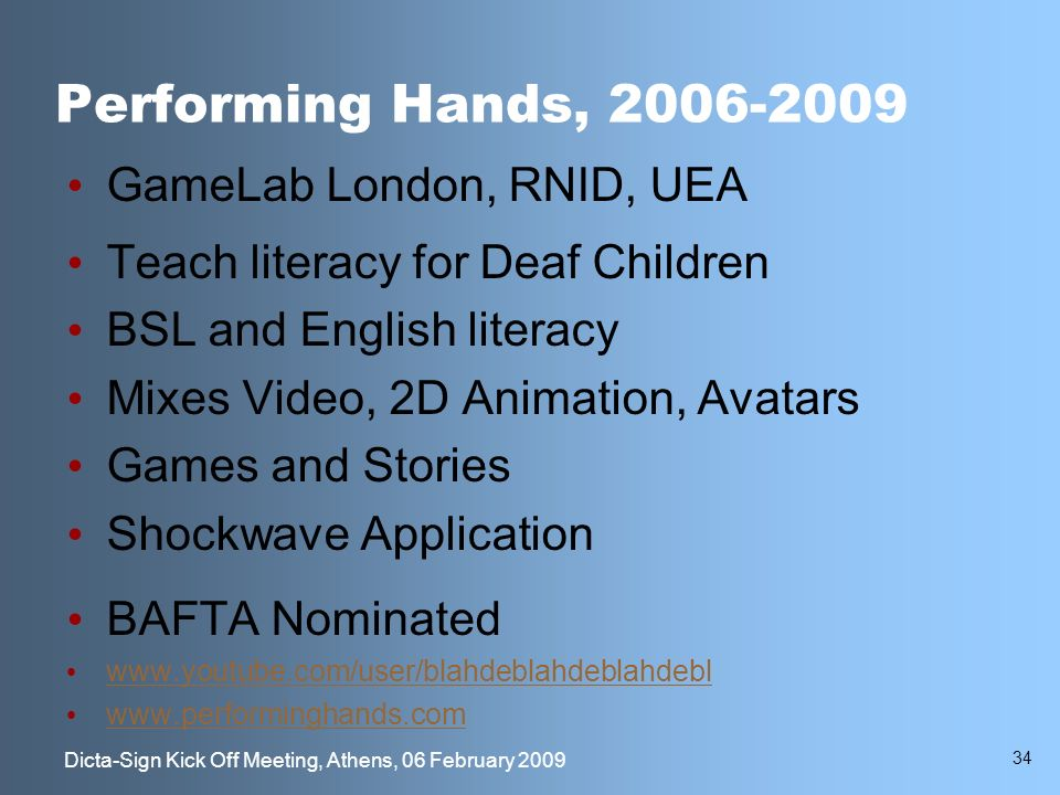 34 Dicta-Sign Kick Off Meeting, Athens, 06 February 2009 Performing Hands, 2006-2009 GameLab London, RNID, UEA Teach literacy for Deaf Children BSL and English literacy Mixes Video, 2D Animation, Avatars Games and Stories Shockwave Application BAFTA Nominated www.youtube.com/user/blahdeblahdeblahdebl www.performinghands.com