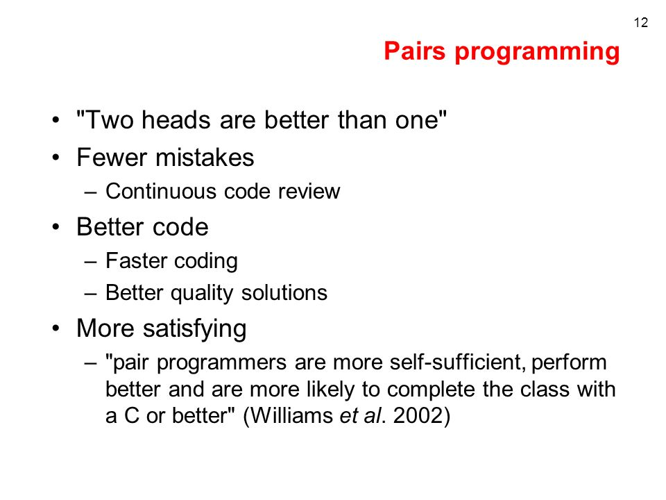 12 Pairs programming Two heads are better than one Fewer mistakes –Continuous code review Better code –Faster coding –Better quality solutions More satisfying – pair programmers are more self-sufficient, perform better and are more likely to complete the class with a C or better (Williams et al.