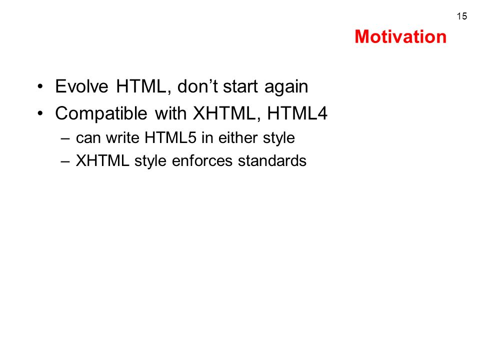Motivation Evolve HTML, dont start again Compatible with XHTML, HTML4 –can write HTML5 in either style –XHTML style enforces standards 15