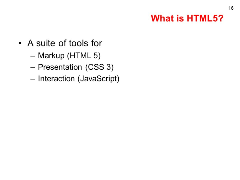 What is HTML5? A suite of tools for –Markup (HTML 5) –Presentation (CSS 3) –Interaction (JavaScript) 16