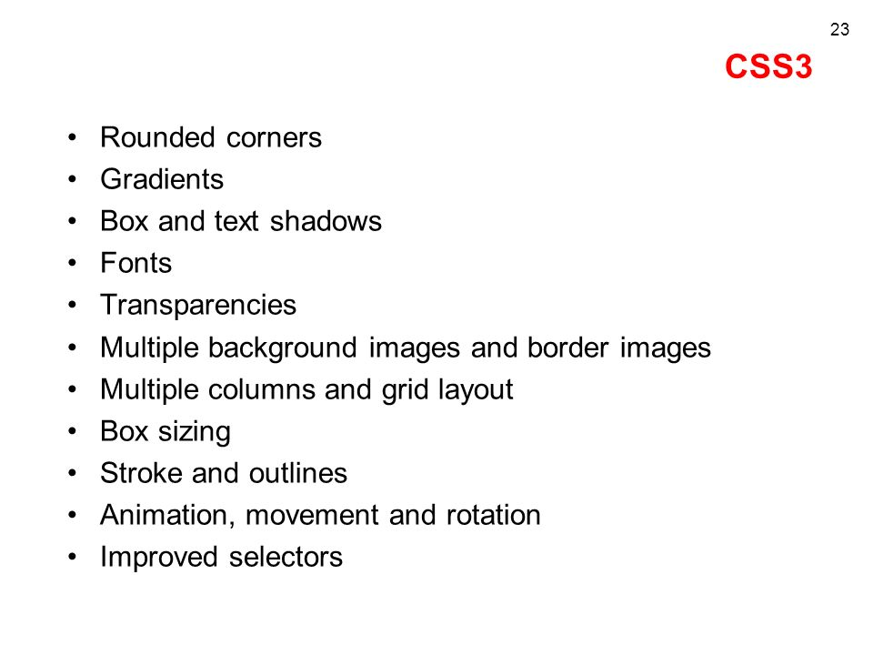 CSS3 Rounded corners Gradients Box and text shadows Fonts Transparencies Multiple background images and border images Multiple columns and grid layout Box sizing Stroke and outlines Animation, movement and rotation Improved selectors 23