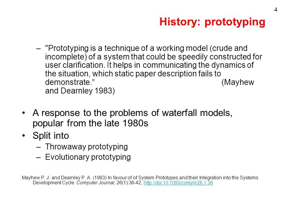 4 History: prototyping – Prototyping is a technique of a working model (crude and incomplete) of a system that could be speedily constructed for user clarification.