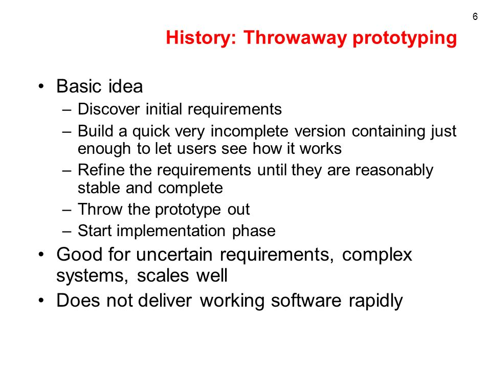 6 History: Throwaway prototyping Basic idea –Discover initial requirements –Build a quick very incomplete version containing just enough to let users see how it works –Refine the requirements until they are reasonably stable and complete –Throw the prototype out –Start implementation phase Good for uncertain requirements, complex systems, scales well Does not deliver working software rapidly