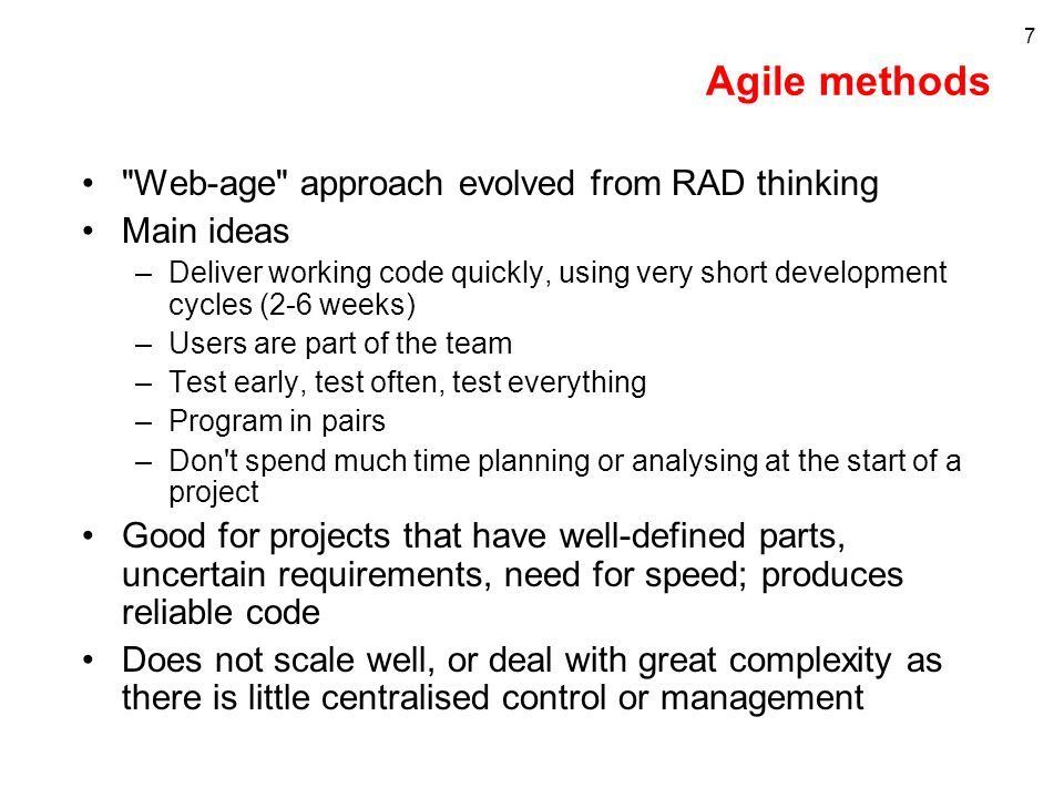 7 Agile methods Web-age approach evolved from RAD thinking Main ideas –Deliver working code quickly, using very short development cycles (2-6 weeks) –Users are part of the team –Test early, test often, test everything –Program in pairs –Don t spend much time planning or analysing at the start of a project Good for projects that have well-defined parts, uncertain requirements, need for speed; produces reliable code Does not scale well, or deal with great complexity as there is little centralised control or management