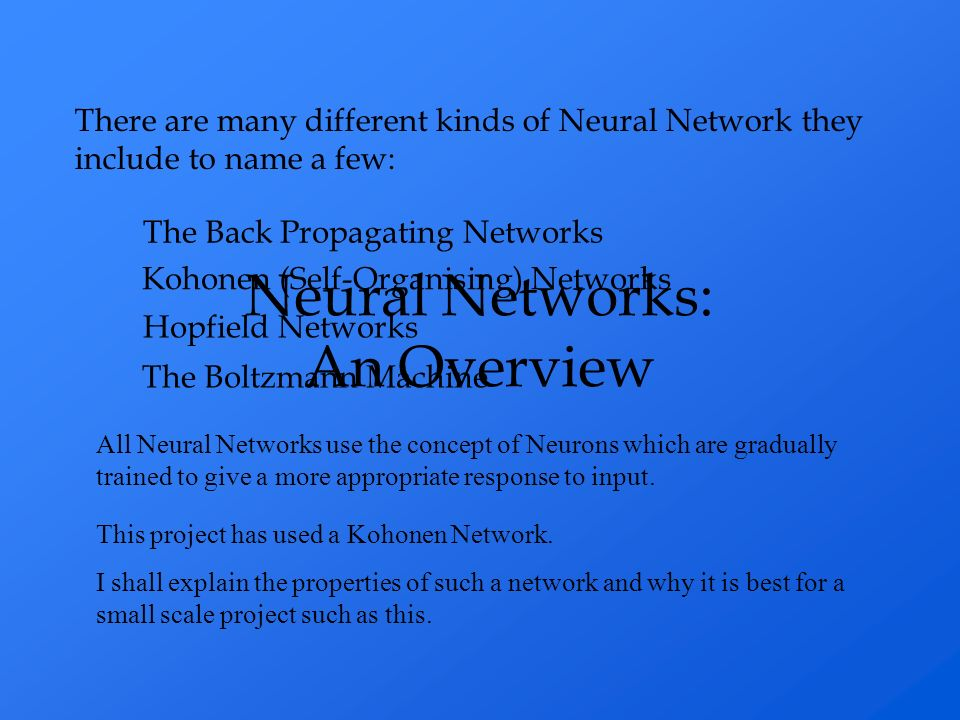There are many different kinds of Neural Network they include to name a few: The Back Propagating Networks Kohonen (Self-Organising) Networks Hopfield