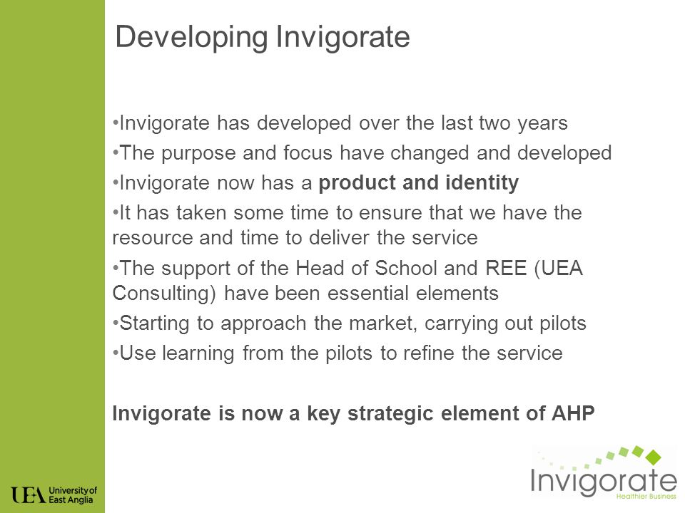 Developing Invigorate Invigorate has developed over the last two years The purpose and focus have changed and developed Invigorate now has a product and identity It has taken some time to ensure that we have the resource and time to deliver the service The support of the Head of School and REE (UEA Consulting) have been essential elements Starting to approach the market, carrying out pilots Use learning from the pilots to refine the service Invigorate is now a key strategic element of AHP