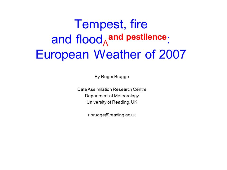 Tempest, fire and flood Λ and pestilence : European Weather of 2007 By Roger Brugge Data Assimilation Research Centre Department of Meteorology University of Reading, UK r.brugge@reading.ac.uk