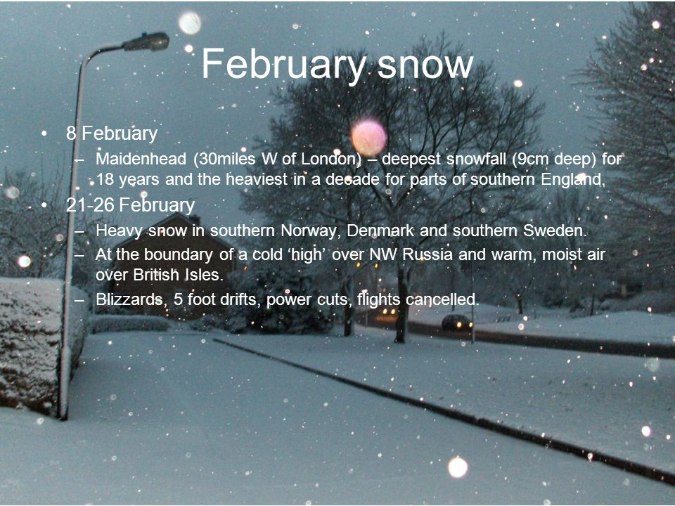 8 February –Maidenhead (30miles W of London) – deepest snowfall (9cm deep) for 18 years and the heaviest in a decade for parts of southern England.