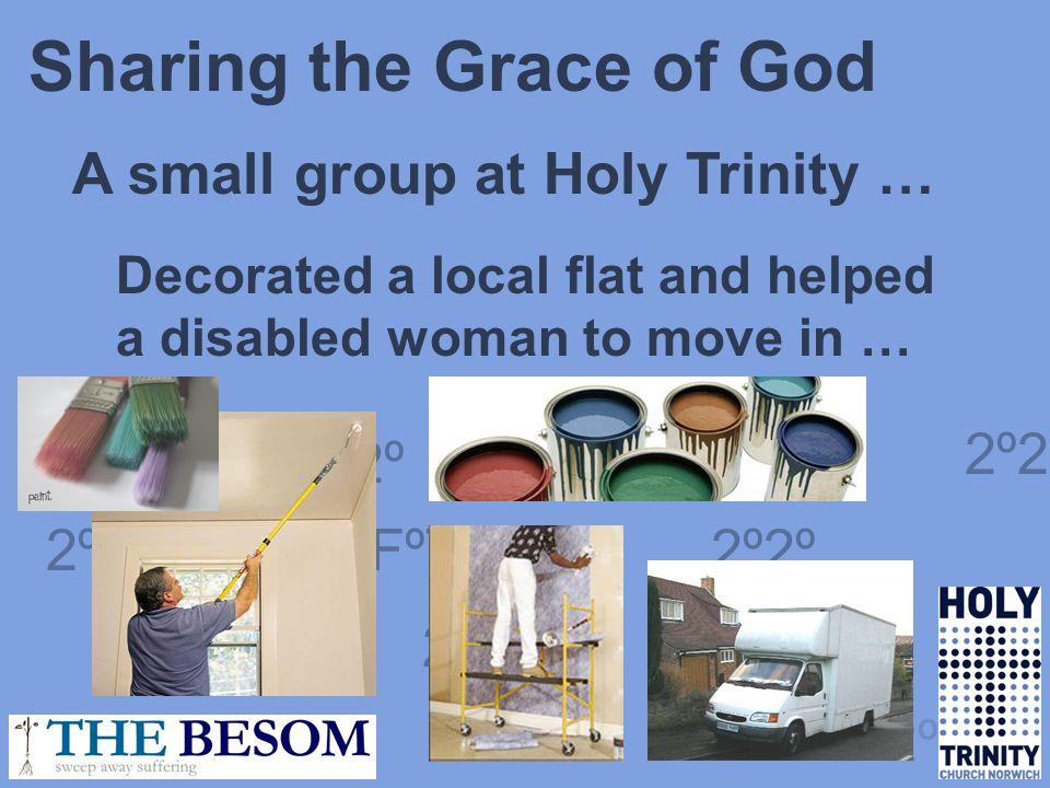 FºT 2º2º FºT 2º2º FºT 2º2º FºT Sharing the Grace of God A small group at Holy Trinity … Decorated a local flat and helped a disabled woman to move in … 2º2