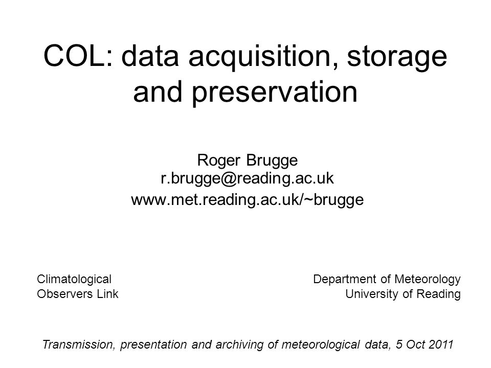 COL: data acquisition, storage and preservation Roger Brugge r.brugge@reading.ac.uk www.met.reading.ac.uk/~brugge Climatological Observers Link Department of Meteorology University of Reading Transmission, presentation and archiving of meteorological data, 5 Oct 2011