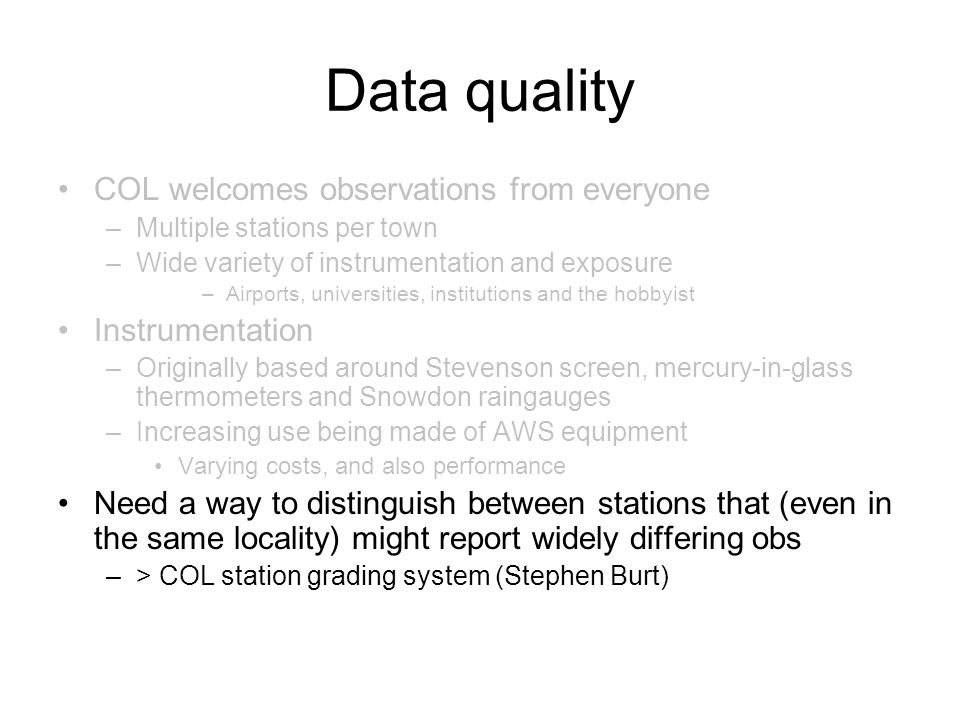 Data quality COL welcomes observations from everyone –Multiple stations per town –Wide variety of instrumentation and exposure –Airports, universities, institutions and the hobbyist Instrumentation –Originally based around Stevenson screen, mercury-in-glass thermometers and Snowdon raingauges –Increasing use being made of AWS equipment Varying costs, and also performance Need a way to distinguish between stations that (even in the same locality) might report widely differing obs –> COL station grading system (Stephen Burt)
