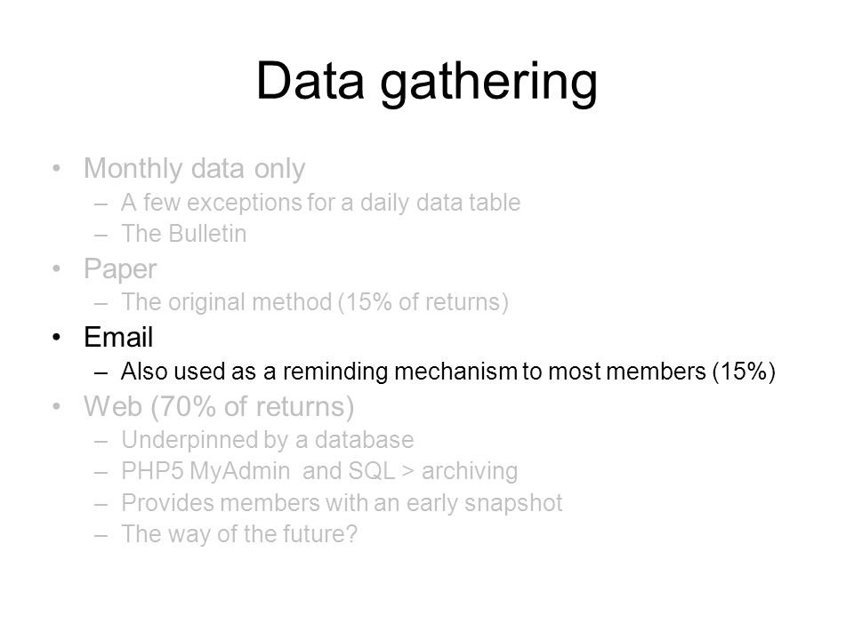 Data gathering Monthly data only –A few exceptions for a daily data table –The Bulletin Paper –The original method (15% of returns) Email –Also used as a reminding mechanism to most members (15%) Web (70% of returns) –Underpinned by a database –PHP5 MyAdmin and SQL > archiving –Provides members with an early snapshot –The way of the future