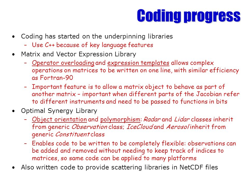 Coding progress Coding has started on the underpinning libraries –Use C++ because of key language features Matrix and Vector Expression Library –Operator overloading and expression templates allows complex operations on matrices to be written on one line, with similar efficiency as Fortran-90 –Important feature is to allow a matrix object to behave as part of another matrix – important when different parts of the Jacobian refer to different instruments and need to be passed to functions in bits Optimal Synergy Library –Object orientation and polymorphism: Radar and Lidar classes inherit from generic Observation class; IceCloud and Aerosol inherit from generic Constituent class –Enables code to be written to be completely flexible: observations can be added and removed without needing to keep track of indices to matrices, so same code can be applied to many platforms Also written code to provide scattering libraries in NetCDF files