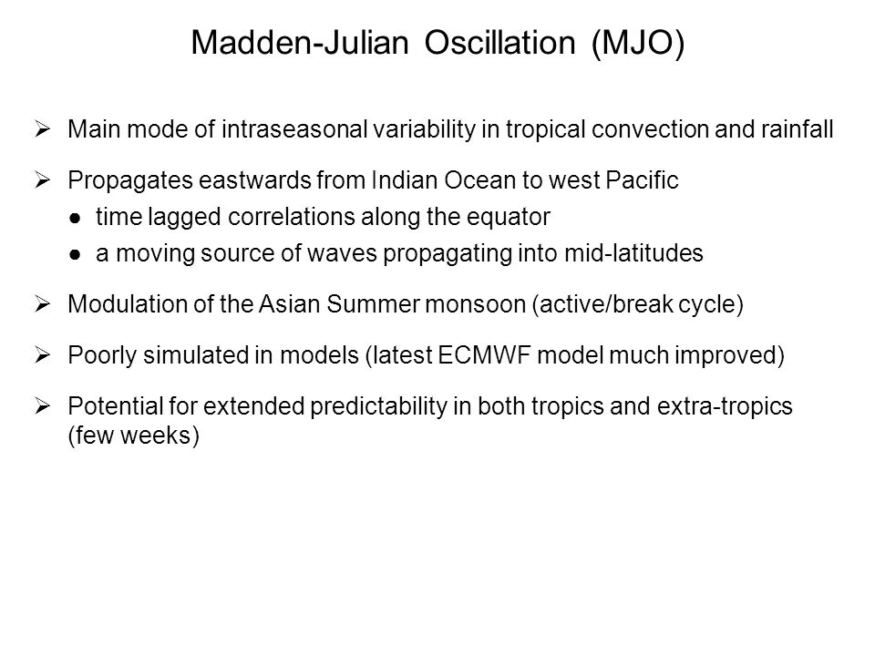 Madden-Julian Oscillation (MJO) Main mode of intraseasonal variability in tropical convection and rainfall Propagates eastwards from Indian Ocean to w