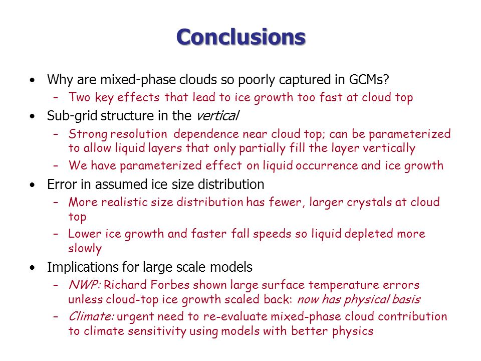 Conclusions Why are mixed-phase clouds so poorly captured in GCMs? –Two key effects that lead to ice growth too fast at cloud top Sub-grid structure i