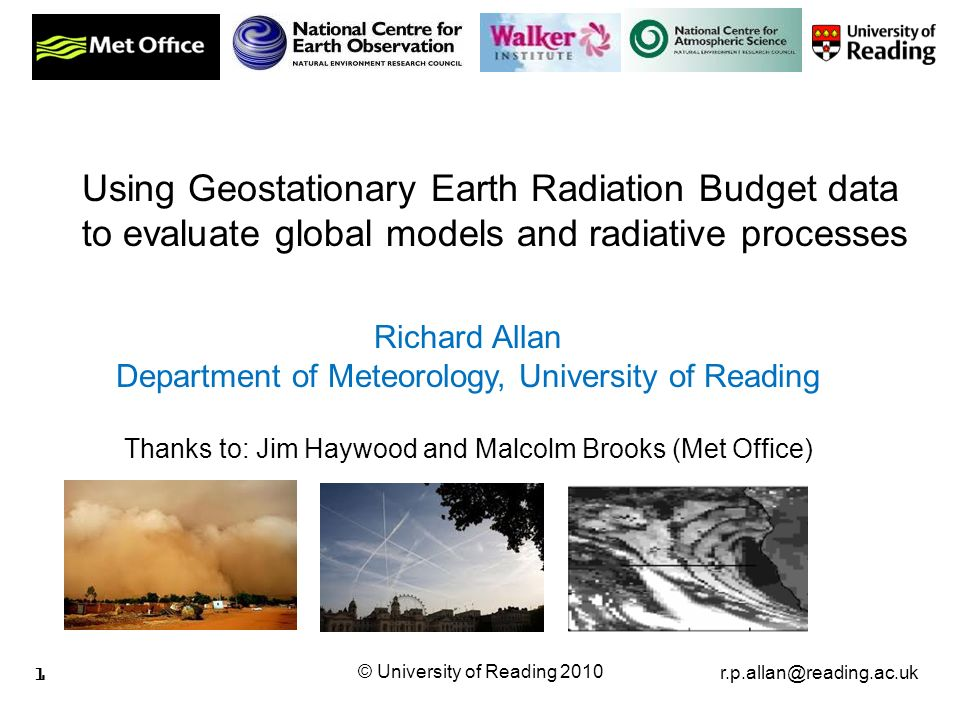 r.p.allan@reading.ac.uk © University of Reading 2010 1 Richard Allan Department of Meteorology, University of Reading Thanks to: Jim Haywood and Malcolm Brooks (Met Office) Using Geostationary Earth Radiation Budget data to evaluate global models and radiative processes