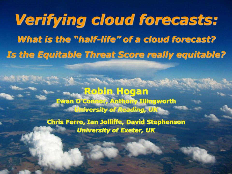 Robin Hogan Ewan OConnor, Anthony Illingworth University of Reading, UK Chris Ferro, Ian Jolliffe, David Stephenson University of Exeter, UK Verifying cloud forecasts: What is the half-life of a cloud forecast.