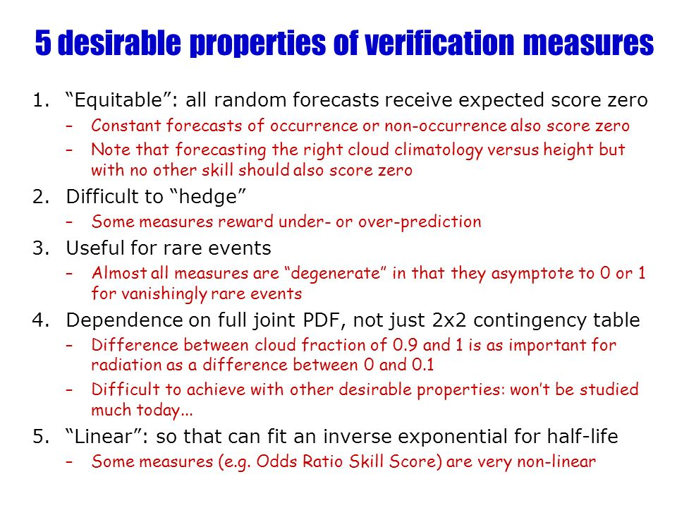 5 desirable properties of verification measures 1.Equitable: all random forecasts receive expected score zero –Constant forecasts of occurrence or non-occurrence also score zero –Note that forecasting the right cloud climatology versus height but with no other skill should also score zero 2.Difficult to hedge –Some measures reward under- or over-prediction 3.Useful for rare events –Almost all measures are degenerate in that they asymptote to 0 or 1 for vanishingly rare events 4.Dependence on full joint PDF, not just 2x2 contingency table –Difference between cloud fraction of 0.9 and 1 is as important for radiation as a difference between 0 and 0.1 –Difficult to achieve with other desirable properties: wont be studied much today...