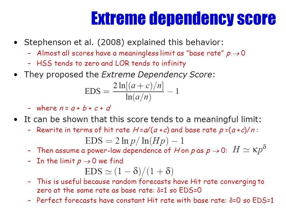 Extreme dependency score Stephenson et al. (2008) explained this behavior: –Almost all scores have a meaningless limit as base rate p 0 –HSS tends to