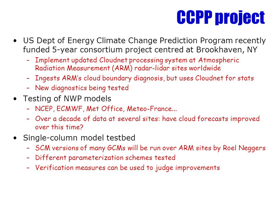 CCPP project US Dept of Energy Climate Change Prediction Program recently funded 5-year consortium project centred at Brookhaven, NY –Implement updated Cloudnet processing system at Atmospheric Radiation Measurement (ARM) radar-lidar sites worldwide –Ingests ARMs cloud boundary diagnosis, but uses Cloudnet for stats –New diagnostics being tested Testing of NWP models –NCEP, ECMWF, Met Office, Meteo-France...