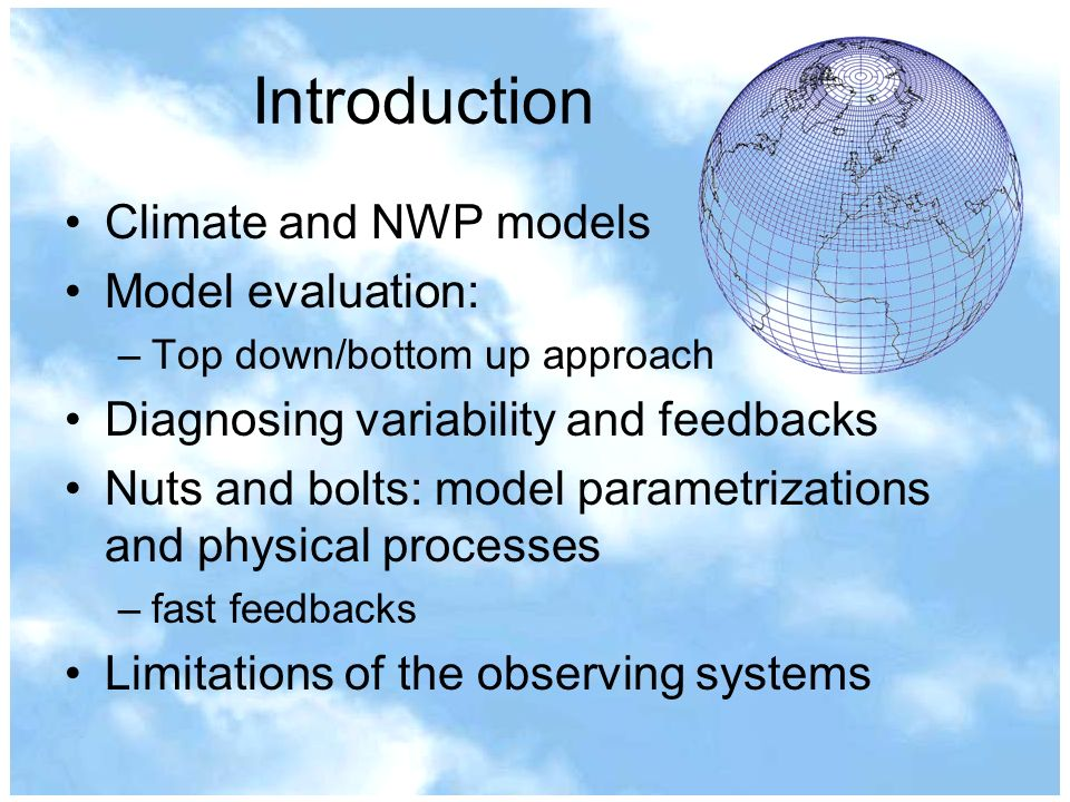 Introduction Climate and NWP models Model evaluation: –Top down/bottom up approach Diagnosing variability and feedbacks Nuts and bolts: model parametrizations and physical processes –fast feedbacks Limitations of the observing systems