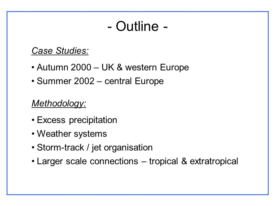 - Outline - Case Studies: Autumn 2000 – UK & western Europe Summer 2002 – central Europe Methodology: Excess precipitation Weather systems Storm-track / jet organisation Larger scale connections – tropical & extratropical