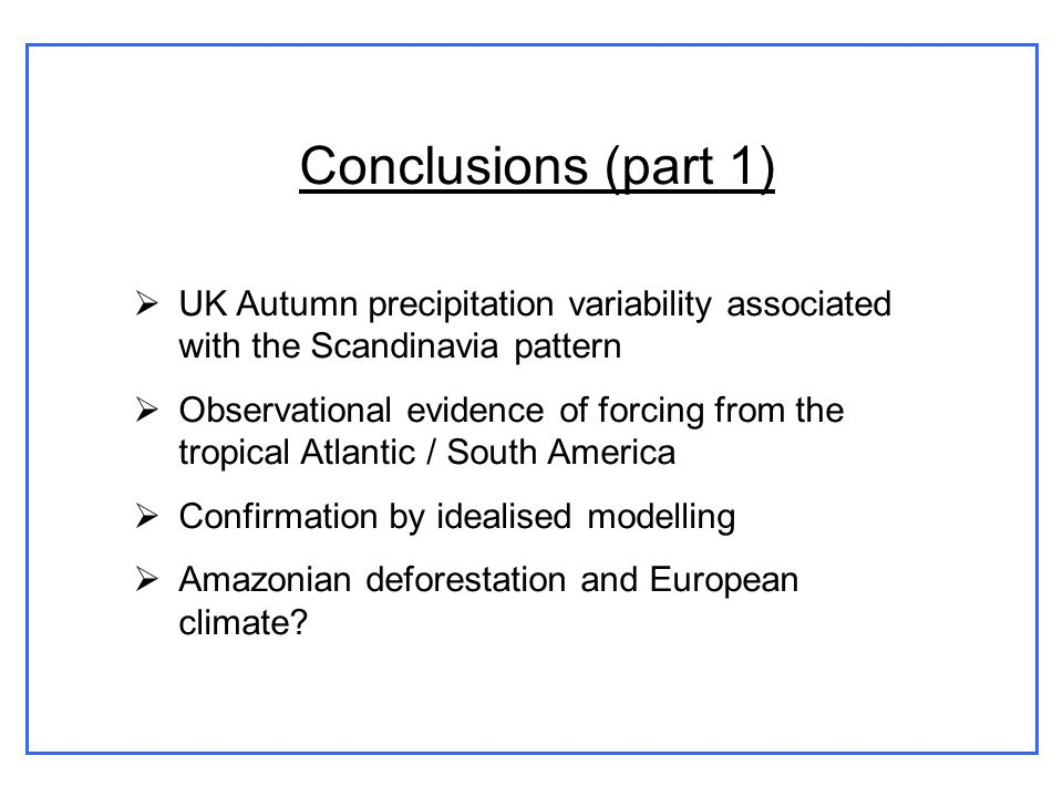Conclusions (part 1) UK Autumn precipitation variability associated with the Scandinavia pattern Observational evidence of forcing from the tropical Atlantic / South America Confirmation by idealised modelling Amazonian deforestation and European climate?