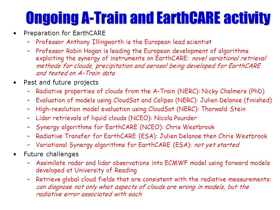 Ongoing A-Train and EarthCARE activity Preparation for EarthCARE –Professor Anthony Illingworth is the European lead scientist –Professor Robin Hogan is leading the European development of algorithms exploiting the synergy of instruments on EarthCARE: novel variational retrieval methods for clouds, precipitation and aerosol being developed for EarthCARE and tested on A-Train data Past and future projects –Radiative properties of clouds from the A-Train (NERC): Nicky Chalmers (PhD) –Evaluation of models using CloudSat and Calipso (NERC): Julien Delanoe (finished) –High-resolution model evaluation using CloudSat (NERC): Thorwald Stein –Lidar retrievals of liquid clouds (NCEO): Nicola Pounder –Synergy algorithms for EarthCARE (NCEO): Chris Westbrook –Radiative Transfer for EarthCARE (ESA): Julien Delanoe then Chris Westbrook –Variational Synergy algorithms for EarthCARE (ESA): not yet started Future challenges –Assimilate radar and lidar observations into ECMWF model using forward models developed at University of Reading –Retrieve global cloud fields that are consistent with the radiative measurements: can diagnose not only what aspects of clouds are wrong in models, but the radiative error associated with each