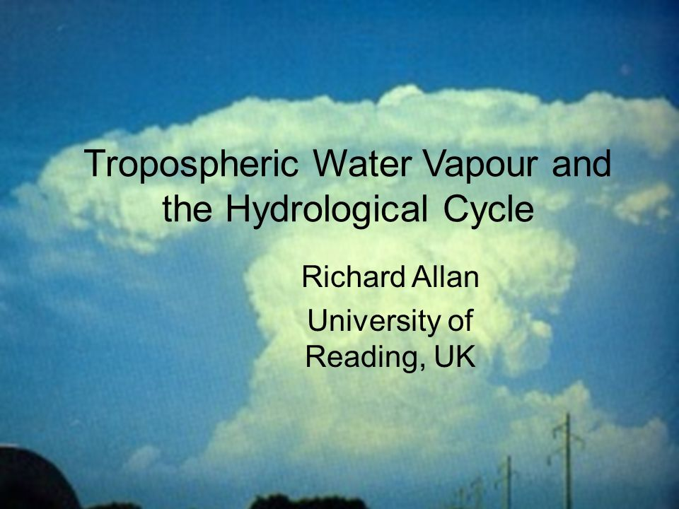 © University of Reading 2008r.p.allan@reading.ac.uk Chapman Conference on Atmospheric Water Vapor and Its Role in Climate Tropospheric Water Vapour and the Hydrological Cycle Richard Allan University of Reading, UK