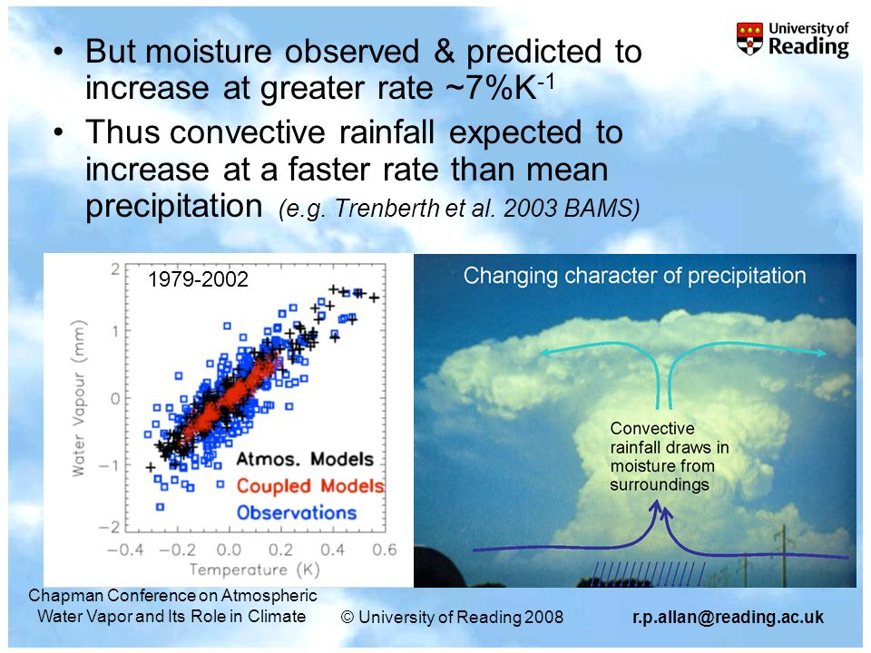 © University of Reading 2008r.p.allan@reading.ac.uk Chapman Conference on Atmospheric Water Vapor and Its Role in Climate But moisture observed & predicted to increase at greater rate ~7%K -1 Thus convective rainfall expected to increase at a faster rate than mean precipitation (e.g.