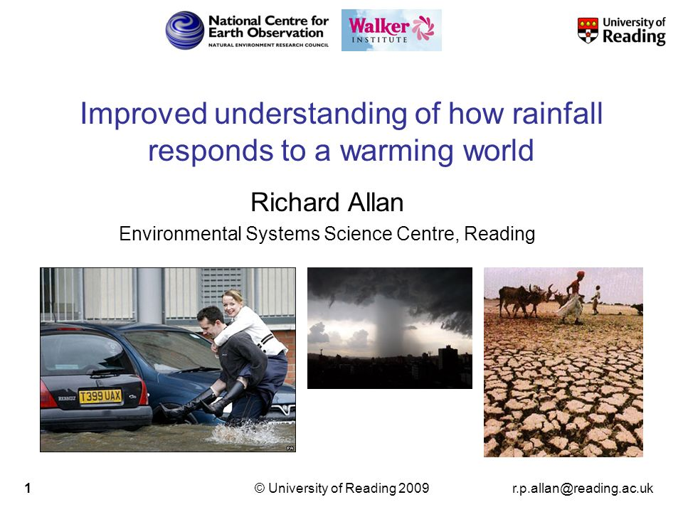 r.p.allan@reading.ac.uk© University of Reading 20092 Increased Precipitation More Intense Rainfall More droughts Wet regions get wetter, dry regions get drier Precipitation Change (%) CLIMATE MODEL PROJECTIONS IPCC WGI Precipitation Intensity Dry Days