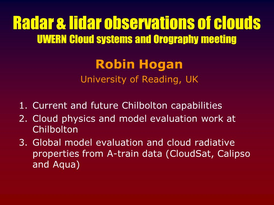 Radar & lidar observations of clouds UWERN Cloud systems and Orography meeting Robin Hogan University of Reading, UK 1.Current and future Chilbolton c
