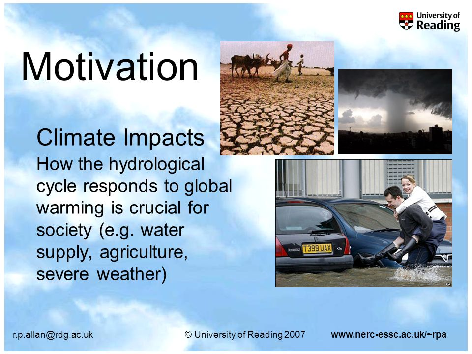 r.p.allan@rdg.ac.uk© University of Reading 2007www.nerc-essc.ac.uk/~rpa Climate Impacts How the hydrological cycle responds to global warming is crucial for society (e.g.