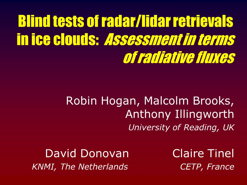 Blind tests of radar/lidar retrievals in ice clouds: Assessment in terms of radiative fluxes Robin Hogan, Malcolm Brooks, Anthony Illingworth Universi